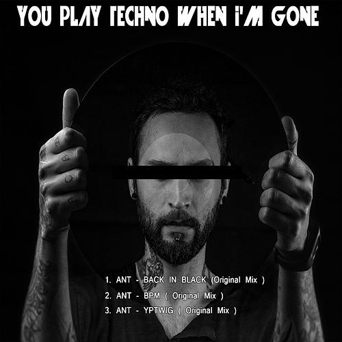 You play techno when im gone by Ant (comedy)