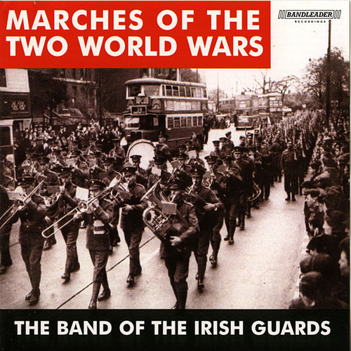 Marches of the Two World Wars by The Band Of The Irish Guards
