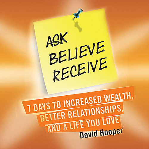 Ask, Believe, Receive - 7 Days to Increased Wealth, Better Relationships, and a Life You Love (Boldthought.Com Presents) by David Hooper