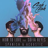 How To Love (feat. Sofia Reyes) [Acoustic & Spanish B-Sides] by Cash Cash