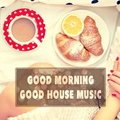Good Morning Good House Music by Various Artists