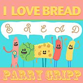 I Love Bread by Parry Gripp