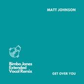 Get Over You (Bimbo Jones Extended Vocal Remix) by Matt Johnson