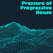 Pressure of Progressive House by Various Artists
