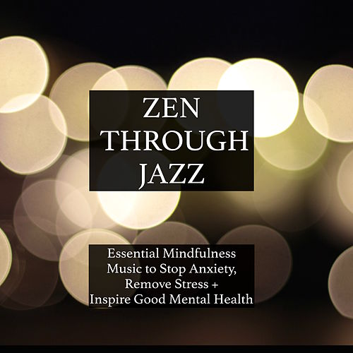 Zen Through Jazz - Essential Mindfulness Chillout Mix to Get You in the Zone, Relax, Stop Anxiety, Remove Stress, Inspire Good Mental Health, and Help You Meditate by Zen Garden