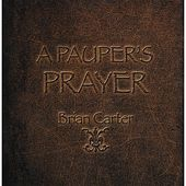 A Pauper's Prayer by Brian Carter