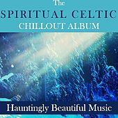 The Spiritual Celtic Chillout Album: Hauntingly Beautiful Music by Various Artists