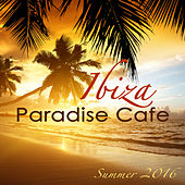 Ibiza Paradise Café Summer 2016 – Sexy Chill Songs, Chill Out Party Music from Playa del Mar to Blue Hotel, Electro House Lounge Bar Music by Cafe Chillout de Ibiza