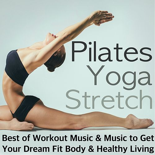 Pilates, Yoga & Stretch - Best of Workout Music, Relaxing Songs After Training & Meditation Background Music to Get Your Dream Fit Body & Healthy Living by Ibiza Fitness Music Workout