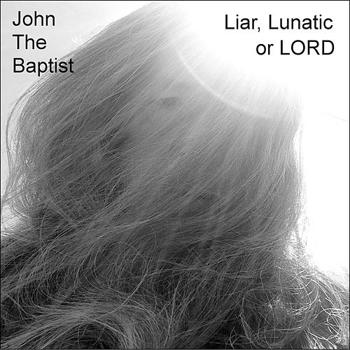 Liar, Lunatic or Lord by John The Baptist