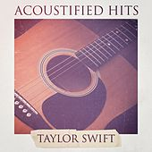 Acoustified Hits: Taylor Swift (A Selection of Acoustic Versions of Taylor Swift Hits) by The Cover Crew