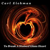 To Break a Stained Glass Heart by Carl Eichman
