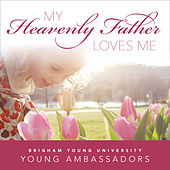My Heavenly Father Loves Me by BYU Young Ambassadors