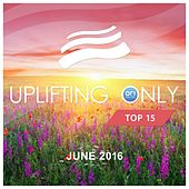 Uplifting Only Top 15: June 2016 - EP by Various Artists