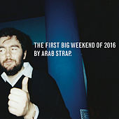The First Big Weekend of 2016 by Arab Strap