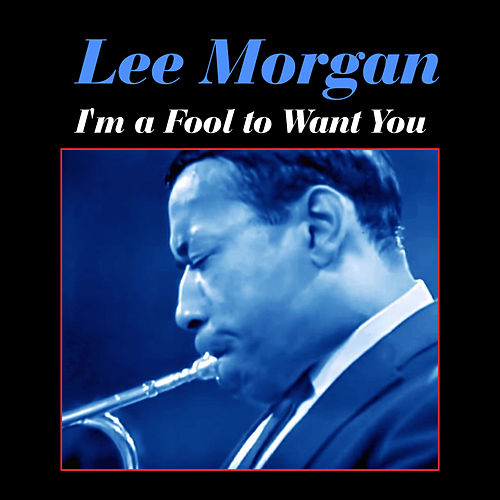 I'm a Fool to Want You by Lee Morgan