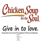 Chicken Soup for the Soul: Give in to Love (Songs About Love to End The Symptoms of Illness and Depression) by Various Artists