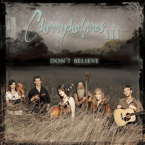 Cherryholmes III    Don't Believe by Cherryholmes
