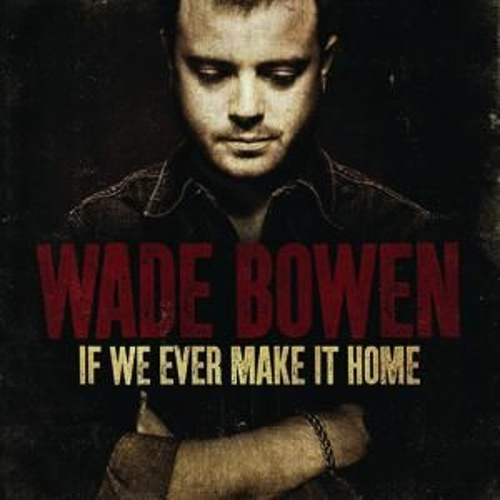 If We Ever Make It Home by Wade Bowen