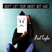 Don't Let Your Money Get Mad by Paul Taylor