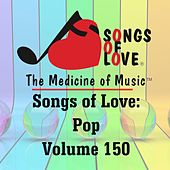 Songs of Love: Pop, Vol. 150 by Various Artists