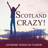 Scotland Crazy!: Anthemic Songs of Passion by Various Artists