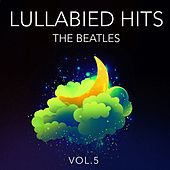 Lullabied Hits, Vol. 5: The Beatles (Lullaby Versions of Hits Made Famous by The Beatles) von Various Artists