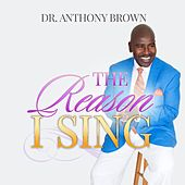 The Reason I Sing by Dr. Anthony Brown