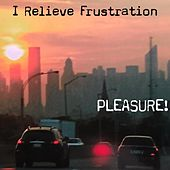 I Relieve Frustration by Pleasure