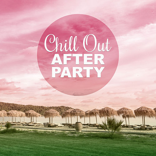 Chill Out After Party – Ibiza Beach Party and Chill Out Music for Relaxation by Ibiza Chill Out