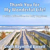 Thank You for My Wonderful Life! (Positive Affirmations for Daily Happiness) by Grant Raymond Barrett