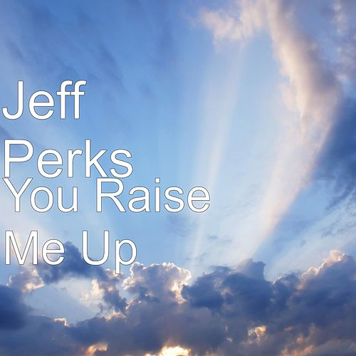 You Raise Me Up by Jeff Perks