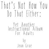 That's Not How You Do That Either- Yet Another Instructional Album For Adults by Jean Grae