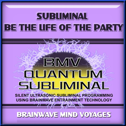 Subliminal Be The Life Of The Party by Brainwave Mind Voyages