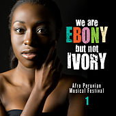 We Are Ebony but Not Ivory (Afro Peruvian Music Festival), Vol. 1 by Various Artists