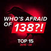 Who's Afraid Of 138?! Top 15 - 2016-08 by Various Artists