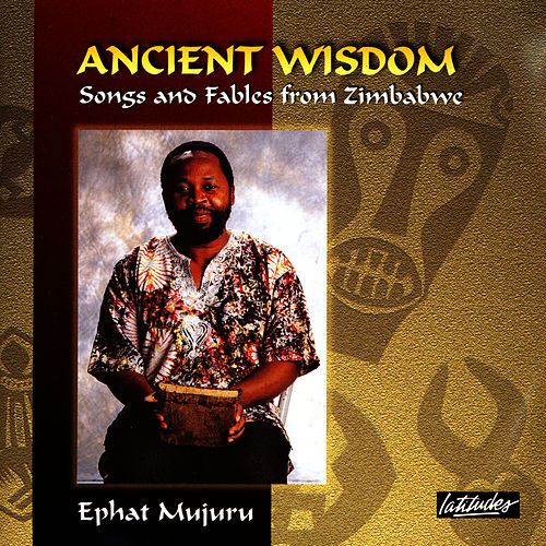 Ancient Wisdom: Songs And Fables From Zimbabwe by Ephat Mujuru