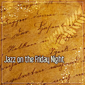 Jazz on the Friday Night – Best Ways to Relax, Smooth Jazz Music, Peaceful Piano for Relaxation, Mellow Jazz, Easy Listening by Relaxing Jazz Music
