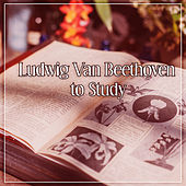 Ludwig Van Beethoven to Study – Train Your Brain, Classical Music to Study, Beethoven Songs, Clear Mind by Studying Music Group