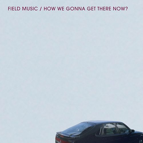 How We Gonna Get There Now? by Field Music