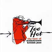 Too Hot: The Best of Mainstream British Jazz by Various Artists