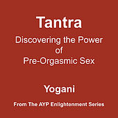 Tantra - Discovering the Power of Pre-Orgasmic Sex by Yogani