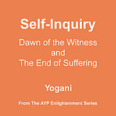 Self-Inquiry - Dawn of the Witness and the End of Suffering by Yogani