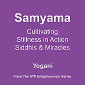 Samyama - Cultivating Stillness in Action, Siddhis and Miracles by Yogani