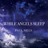 While Angels Sleep by Paul Sills