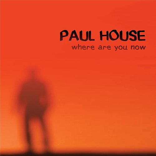 Where Are You Now by Paul House