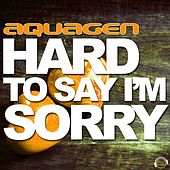 Hard to Say I'm Sorry (The Hands Up, Happy Hardcore & Hardstyle Remixes) by Aquagen