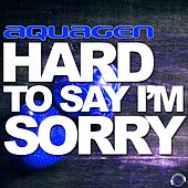 Hard to Say I'm Sorry (The House & Electro Remixes) by Aquagen
