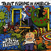 Big Trouble by Trout Fishing In America