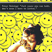 Just `cause you can talk, don`t mean I have to listen. by Peter Dolving